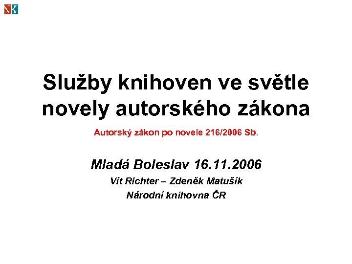 Služby knihoven ve světle novely autorského zákona Autorský zákon po novele 216/2006 Sb. Mladá