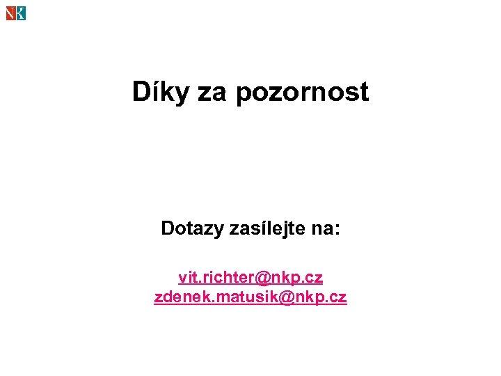 Díky za pozornost Dotazy zasílejte na: vit. richter@nkp. cz zdenek. matusik@nkp. cz
