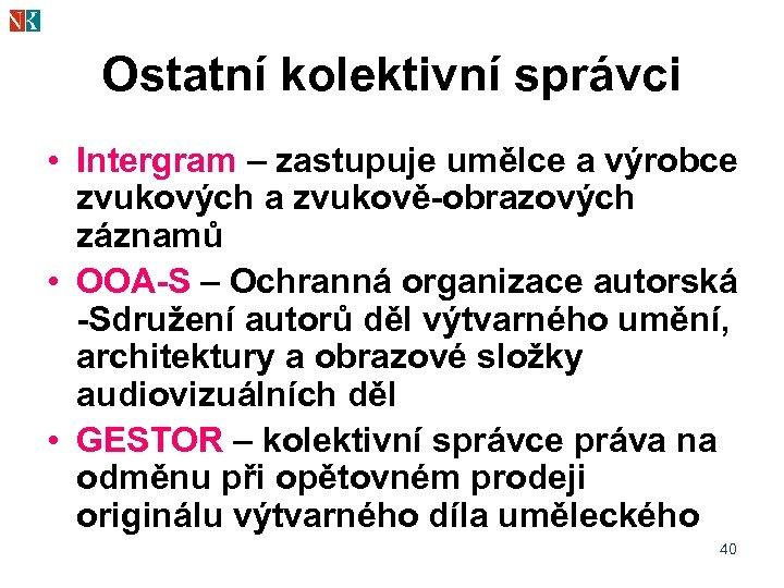 Ostatní kolektivní správci • Intergram – zastupuje umělce a výrobce zvukových a zvukově-obrazových záznamů