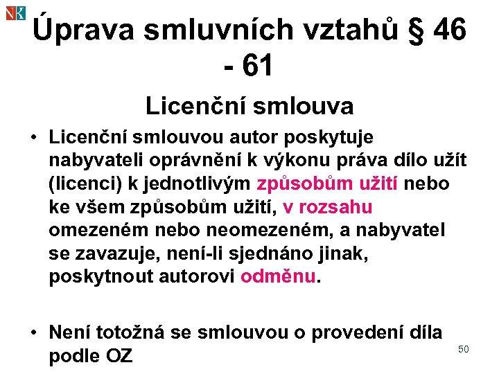 Úprava smluvních vztahů § 46 - 61 Licenční smlouva • Licenční smlouvou autor poskytuje