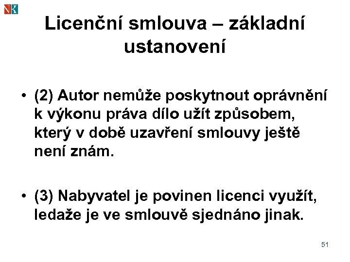 Licenční smlouva – základní ustanovení • (2) Autor nemůže poskytnout oprávnění k výkonu práva
