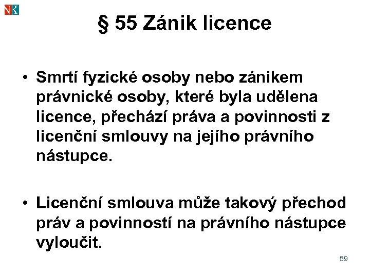 § 55 Zánik licence • Smrtí fyzické osoby nebo zánikem právnické osoby, které byla