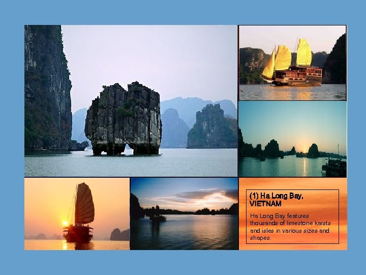 (1) Ha Long Bay, VIETNAM Ha Long Bay features thousands of limestone karsts and