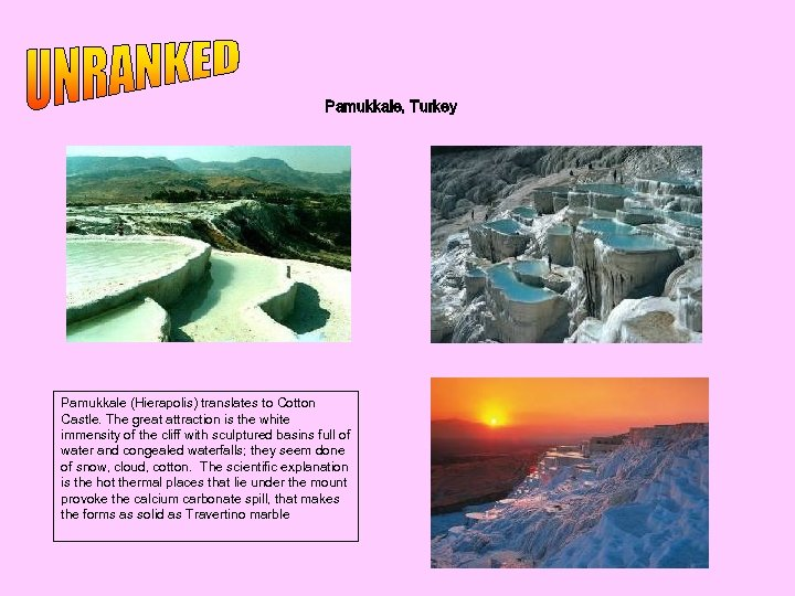 Pamukkale, Turkey Pamukkale (Hierapolis) translates to Cotton Castle. The great attraction is the white