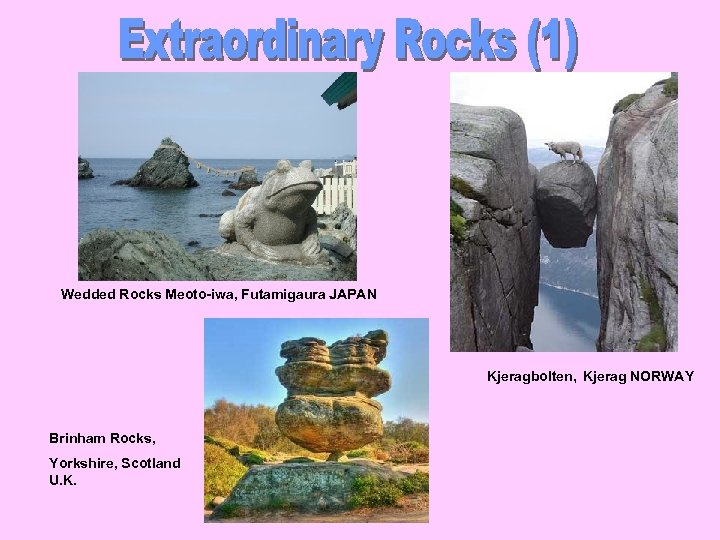 Wedded Rocks Meoto-iwa, Futamigaura JAPAN Kjeragbolten, Kjerag NORWAY Brinham Rocks, Yorkshire, Scotland U. K.