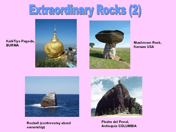 Kaik. Tiyo Pagoda, BURMA Rockall (controversy about ownership) Mushroom Rock, Kansas USA Piedra del