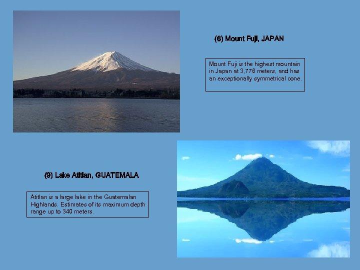 (6) Mount Fuji, JAPAN Mount Fuji is the highest mountain in Japan at 3,