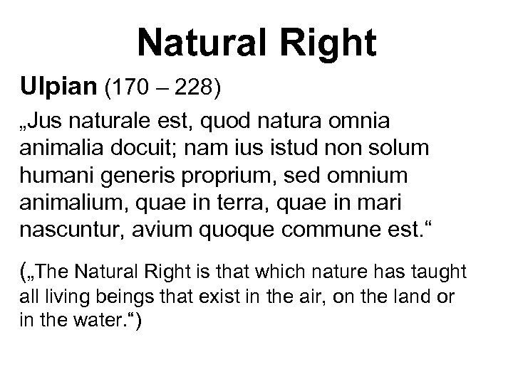"""Natural Right Ulpian (170 – 228) """"Jus naturale est, quod natura omnia animalia docuit;"""