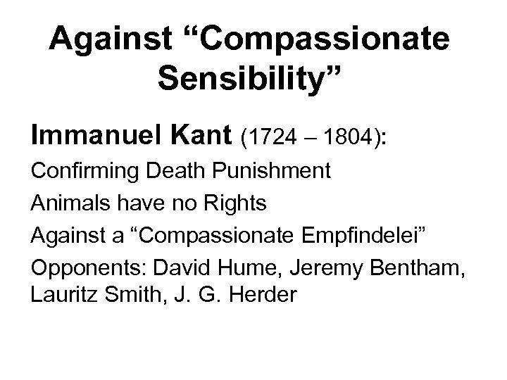 "Against ""Compassionate Sensibility"" Immanuel Kant (1724 – 1804): Confirming Death Punishment Animals have no"