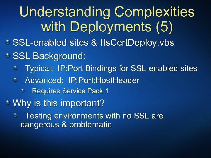 Understanding Complexities with Deployments (5) SSL-enabled sites & IIs. Cert. Deploy. vbs SSL Background: