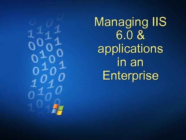 Managing IIS 6. 0 & applications in an Enterprise