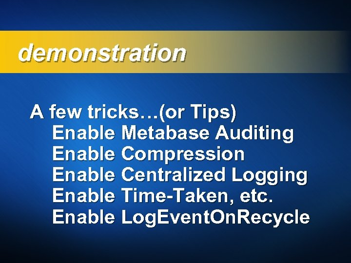 demonstration A few tricks…(or Tips) Enable Metabase Auditing Enable Compression Enable Centralized Logging Enable