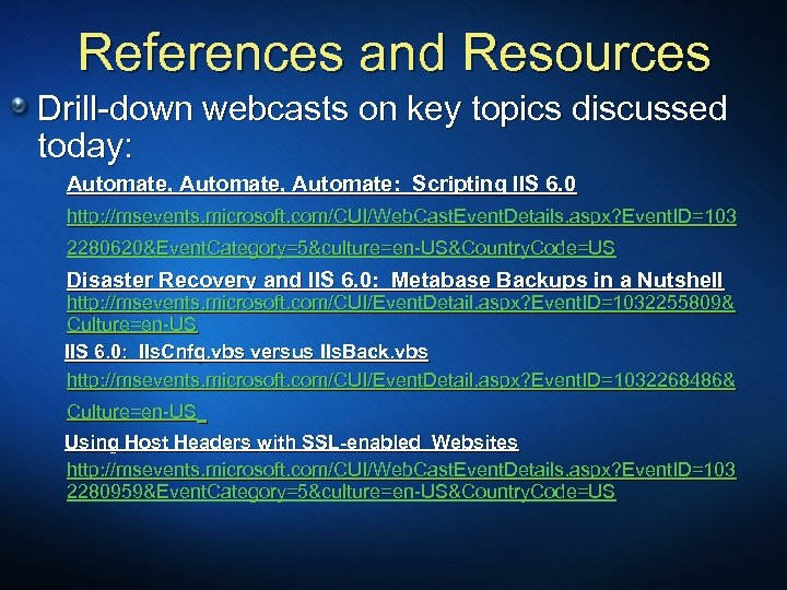 References and Resources Drill-down webcasts on key topics discussed today: Automate, Automate: Scripting IIS