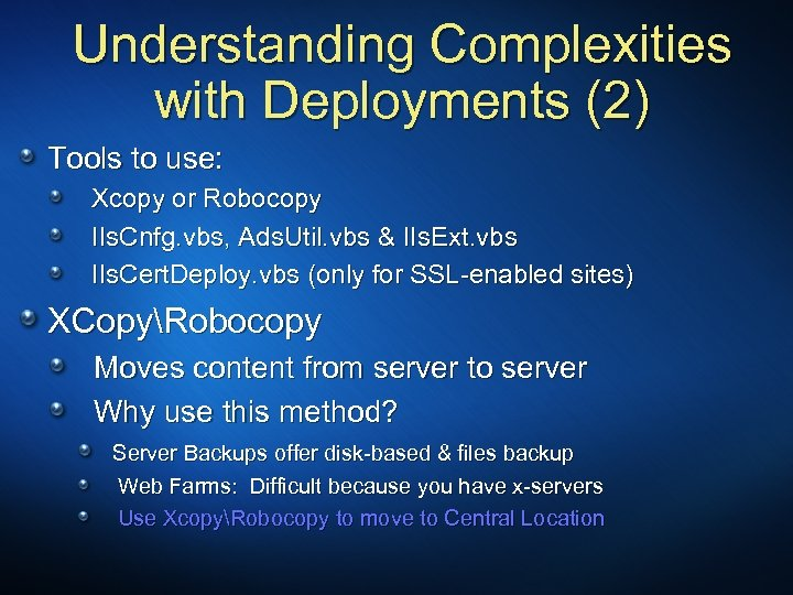 Understanding Complexities with Deployments (2) Tools to use: Xcopy or Robocopy IIs. Cnfg. vbs,