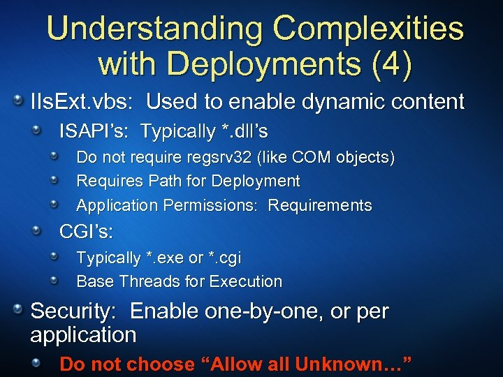 Understanding Complexities with Deployments (4) IIs. Ext. vbs: Used to enable dynamic content ISAPI's: