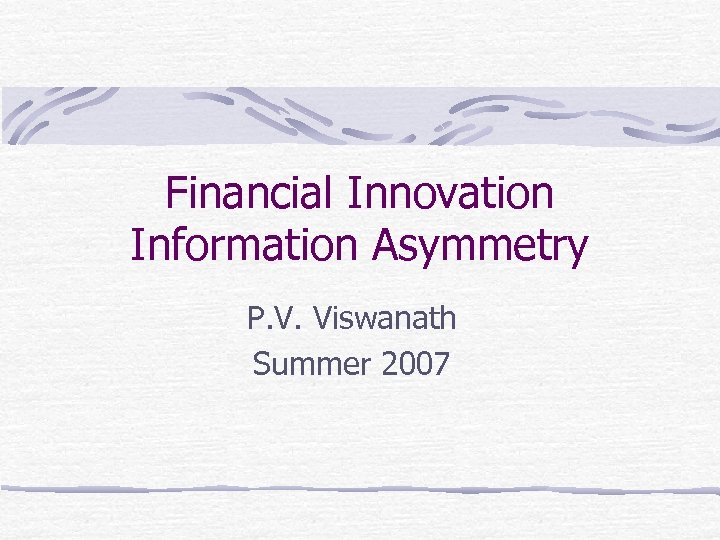 Financial Innovation Information Asymmetry P. V. Viswanath Summer 2007