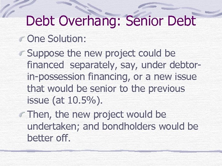 Debt Overhang: Senior Debt One Solution: Suppose the new project could be financed separately,