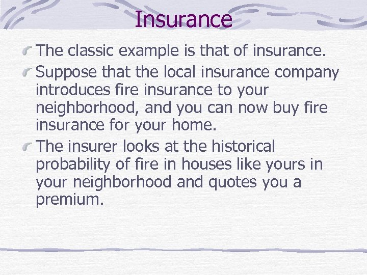 Insurance The classic example is that of insurance. Suppose that the local insurance company