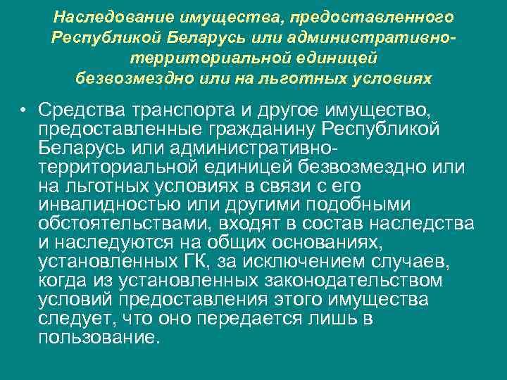 Наследование имущества, предоставленного Республикой Беларусь или административнотерриториальной единицей безвозмездно или на льготных условиях •