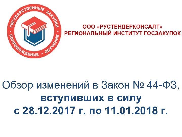 Обзор изменений в Закон № 44 -ФЗ, вступивших в силу с 28. 12. 2017