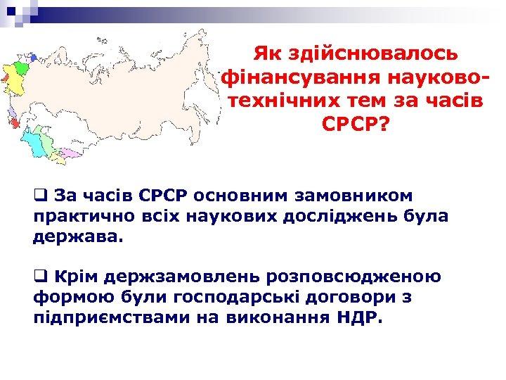 Як здійснювалось фінансування науковотехнічних тем за часів СРСР? q За часів СРСР основним замовником