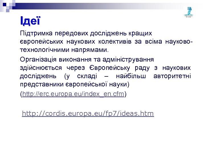 Ідеї Підтримка передових досліджень кращих європейських наукових колективів за всіма науковотехнологічними напрямами. Організація виконання