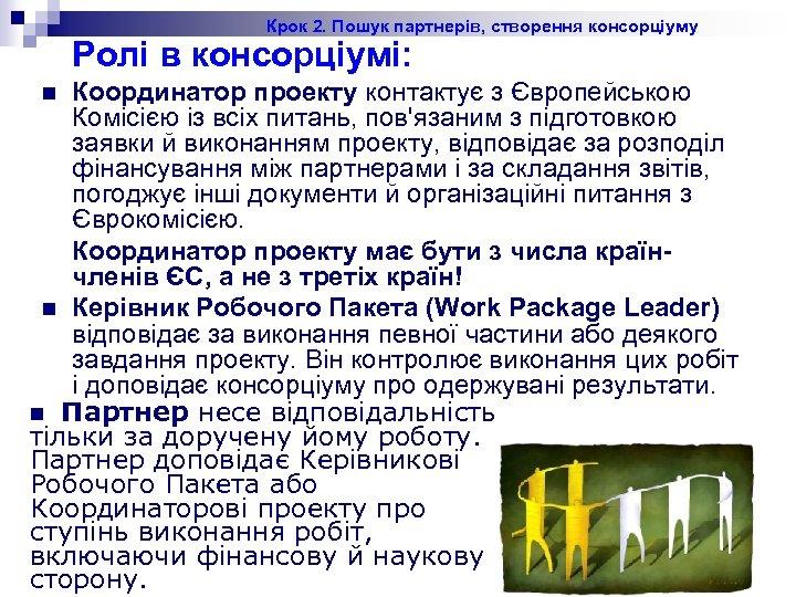 Крок 2. Пошук партнерів, створення консорціуму Ролі в консорціумі: Координатор проекту контактує з Європейською