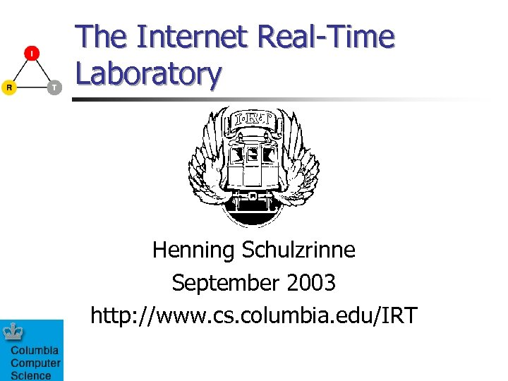 The Internet Real-Time Laboratory Henning Schulzrinne September 2003 http: //www. cs. columbia. edu/IRT