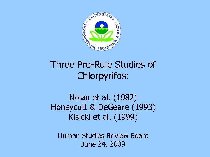 Three Pre-Rule Studies of Chlorpyrifos: Nolan et al. (1982) Honeycutt & De. Geare (1993)