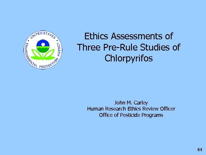 Ethics Assessments of Three Pre-Rule Studies of Chlorpyrifos John M. Carley Human Research Ethics