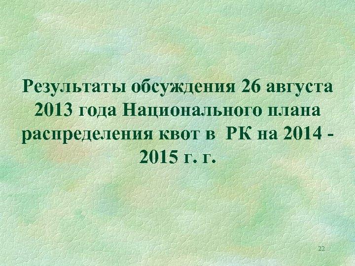 Результаты обсуждения 26 августа 2013 года Национального плана распределения квот в РК на 2014