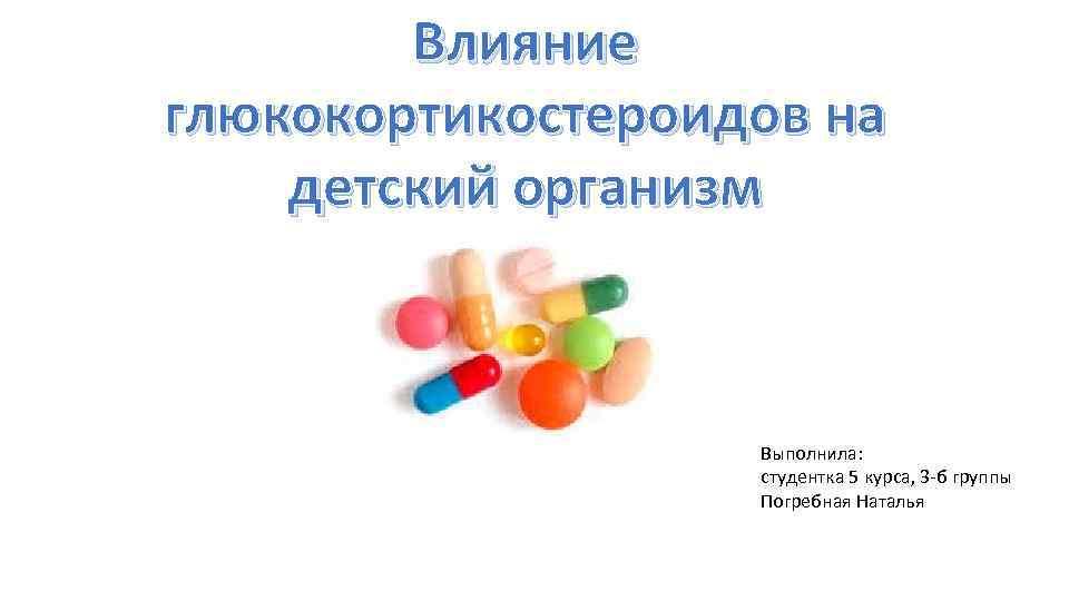Влияние глюкокортикостероидов на детский организм Выполнила: студентка 5 курса, 3 -б группы Погребная Наталья