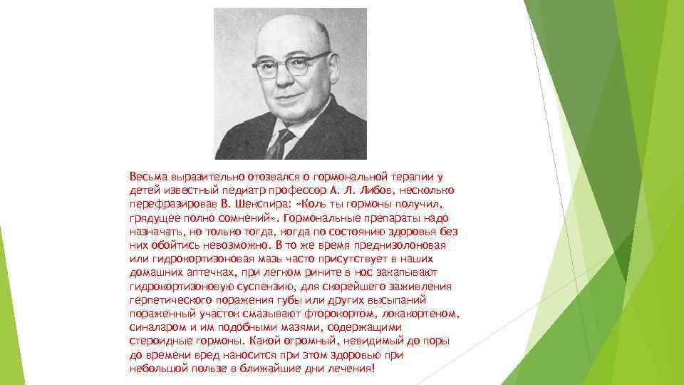 Весьма выразительно отозвался о гормональной терапии у детей известный педиатр профессор А. Л. Либов,
