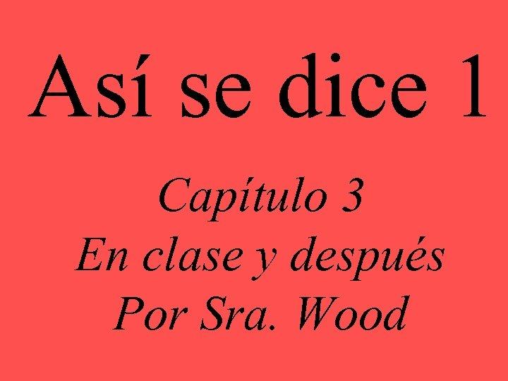 Así se dice 1 Capítulo 3 En clase y después Por Sra. Wood