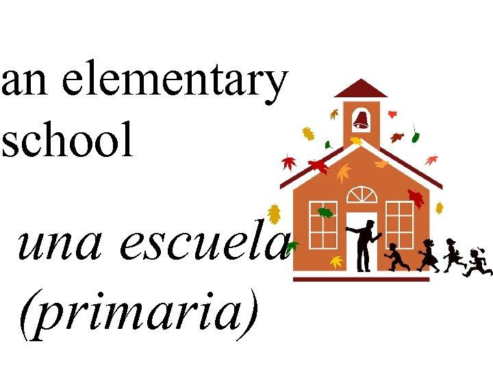 an elementary school una escuela (primaria)