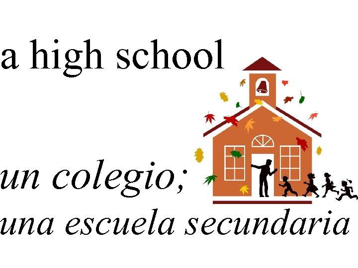 a high school un colegio; una escuela secundaria