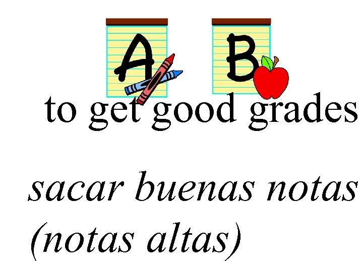 to get good grades sacar buenas notas (notas altas)