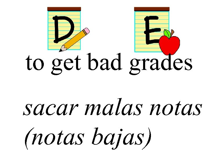 to get bad grades sacar malas notas (notas bajas)