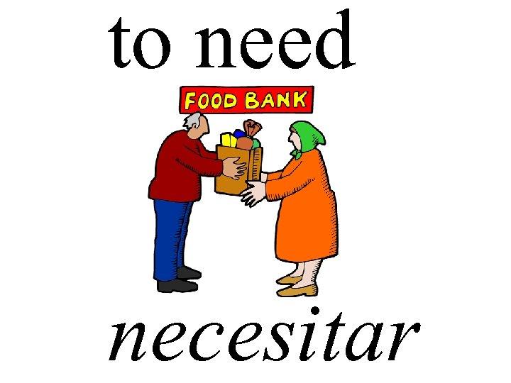 to need necesitar