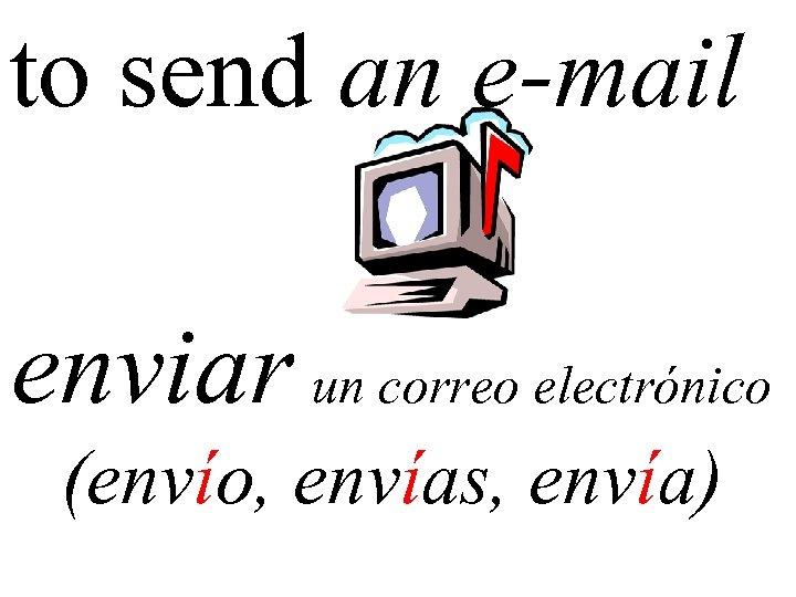 to send an e-mail enviar un correo electrónico (envío, envías, envía)