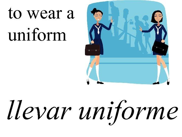 to wear a uniform llevar uniforme