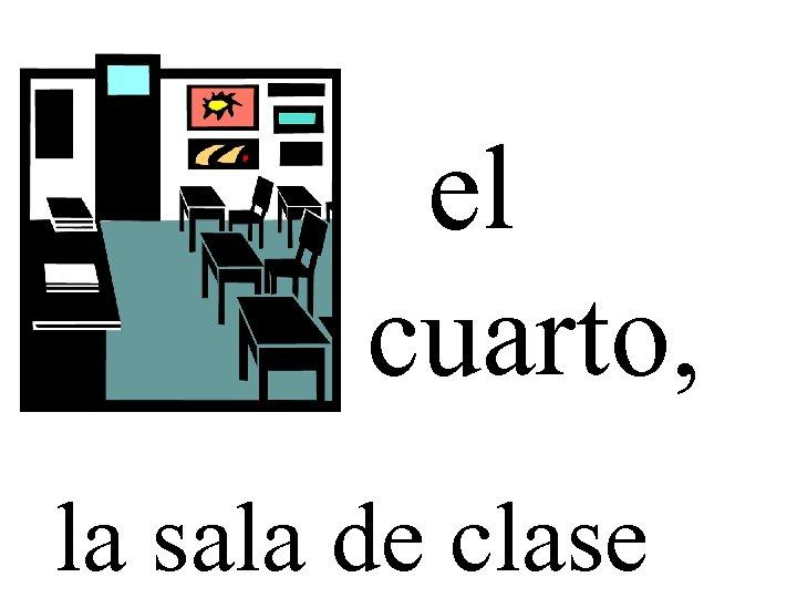 el cuarto, la sala de clase