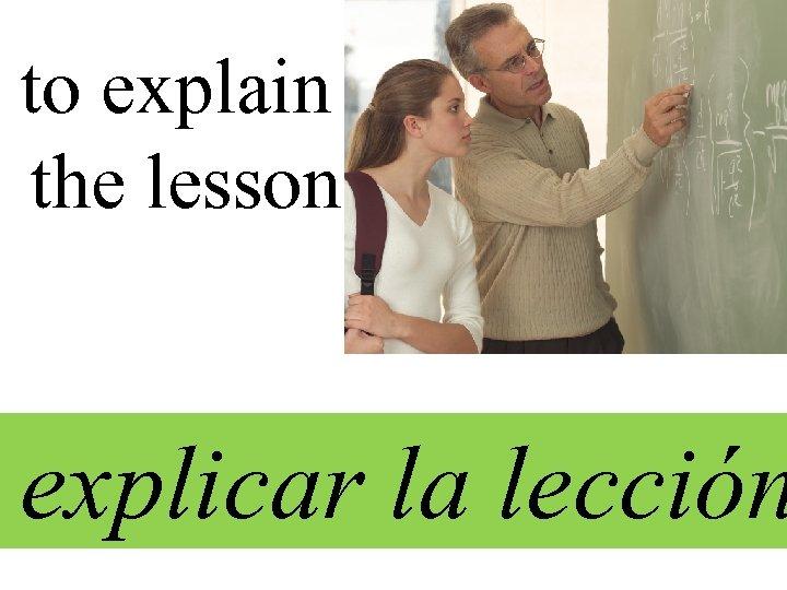 to explain the lesson explicar la lección