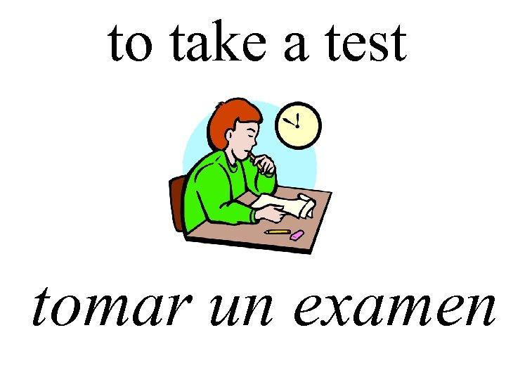 to take a test tomar un examen