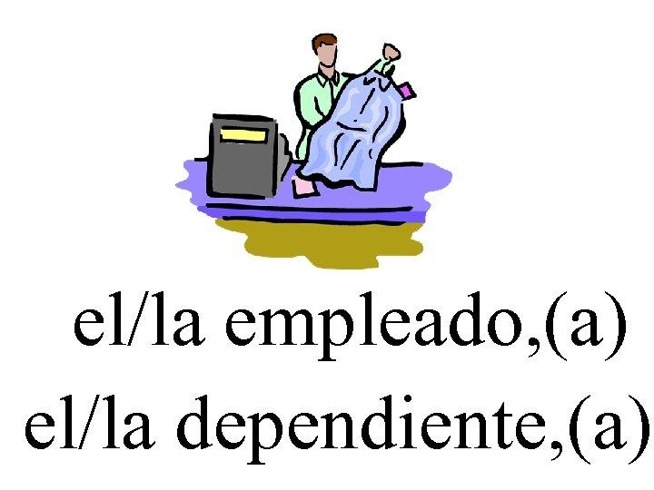 el/la empleado, (a) el/la dependiente, (a)