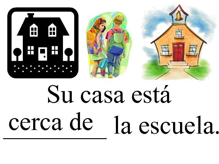 Su casa está cerca de ____ la escuela.