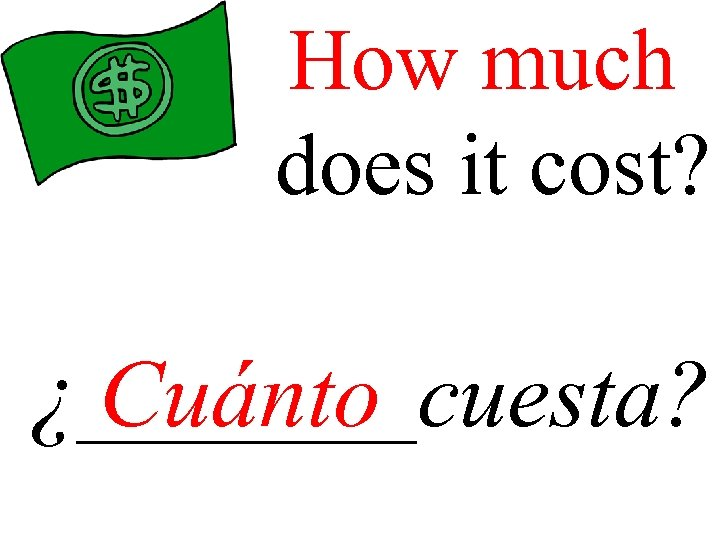 How much does it cost? ¿____cuesta? Cuánto
