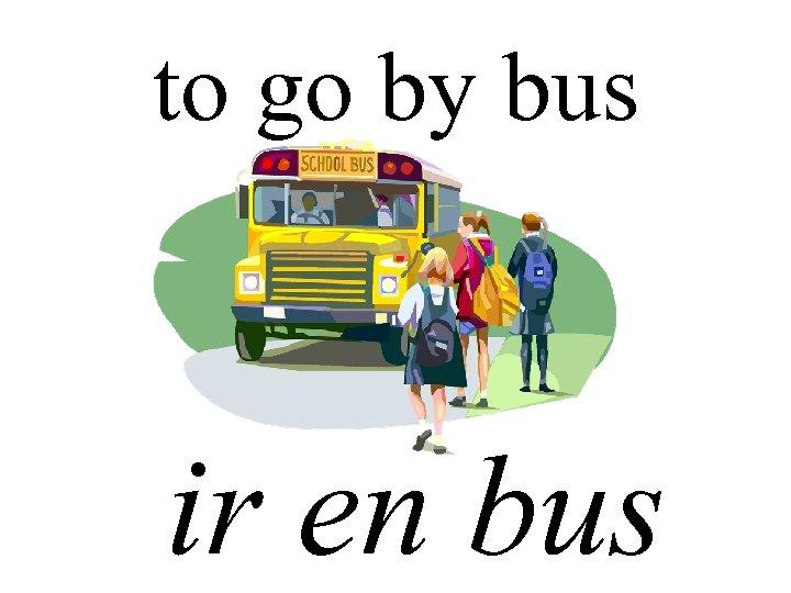 to go by bus ir en bus