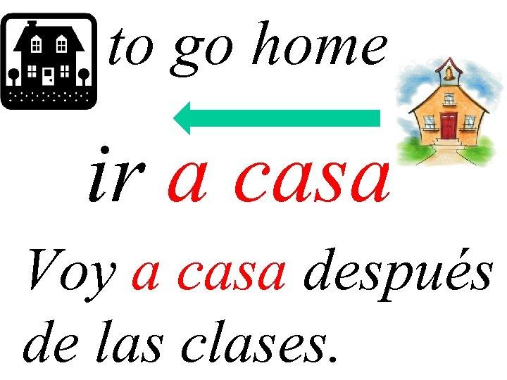 to go home ir a casa Voy a casa después de las clases.