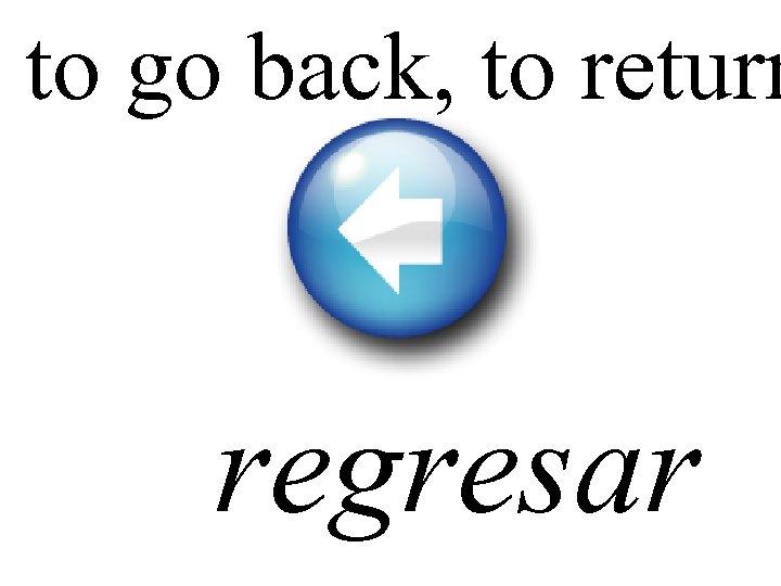 to go back, to return regresar